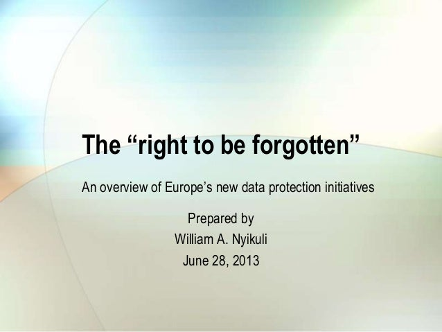 "The ""right to be forgotten"" Prepared by William A. Nyikuli June 28, 2013 An overview of Europe""s new data protection initi..."