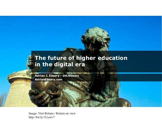 The future of higher education in the digital era Adrian J. Ebsary - @AJEbsary AdrianEbsary.com Image: Visit Britain / Bri...