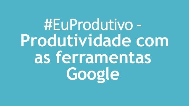 #EuProdutivo - Produtividade com as ferramentas Google