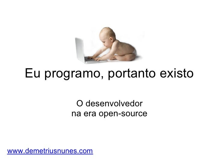 Eu programo, portanto existo                   O desenvolvedor                 na era open-source    www.demetriusnunes.com