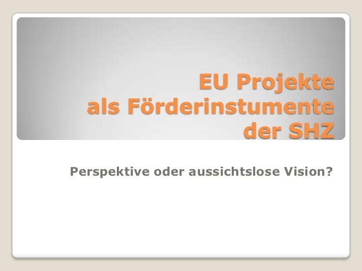 EU Projekte als Förderinstumenteder SHZ<br />Perspektive oder aussichtslose Vision?<br />