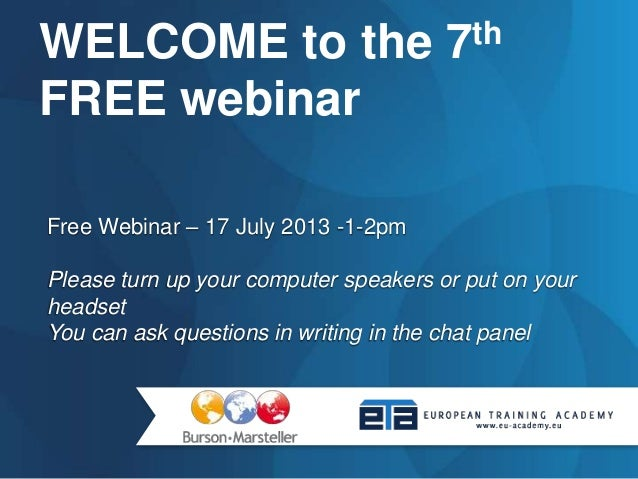 Free Webinar – 17 July 2013 -1-2pm Please turn up your computer speakers or put on your headset You can ask questions in w...