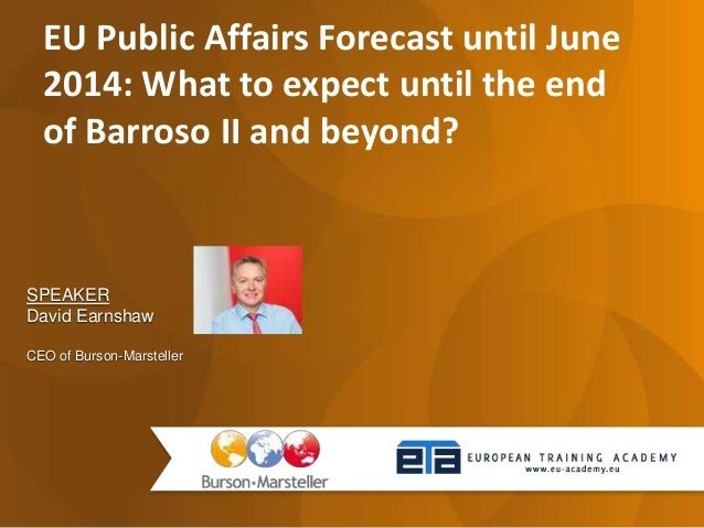 SPEAKER David Earnshaw CEO of Burson-Marsteller EU Public Affairs Forecast until June 2014: What to expect until the end o...