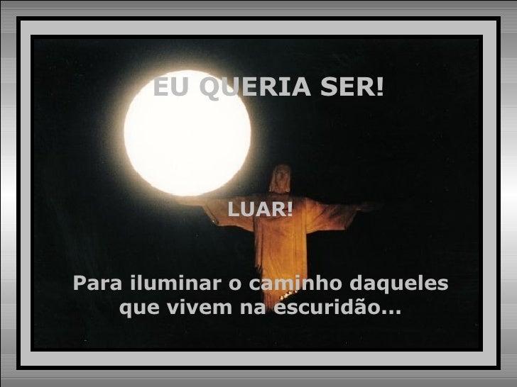 EU QUERIA SER! LUAR! Para iluminar o caminho daqueles que vivem na escuridão...