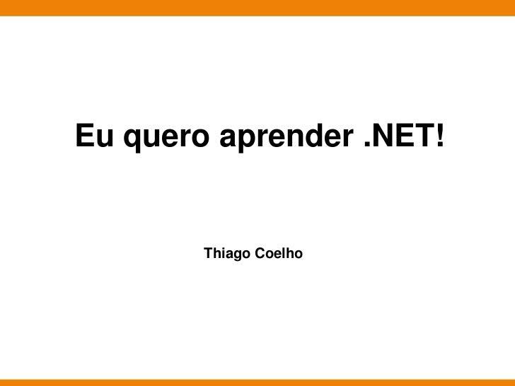 Eu quero aprender .NET!        Thiago Coelho                        Globalcode – Open4education