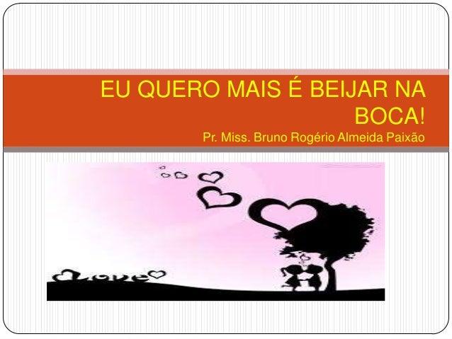 EU QUERO MAIS É BEIJAR NABOCA!Pr. Miss. Bruno Rogério Almeida Paixão