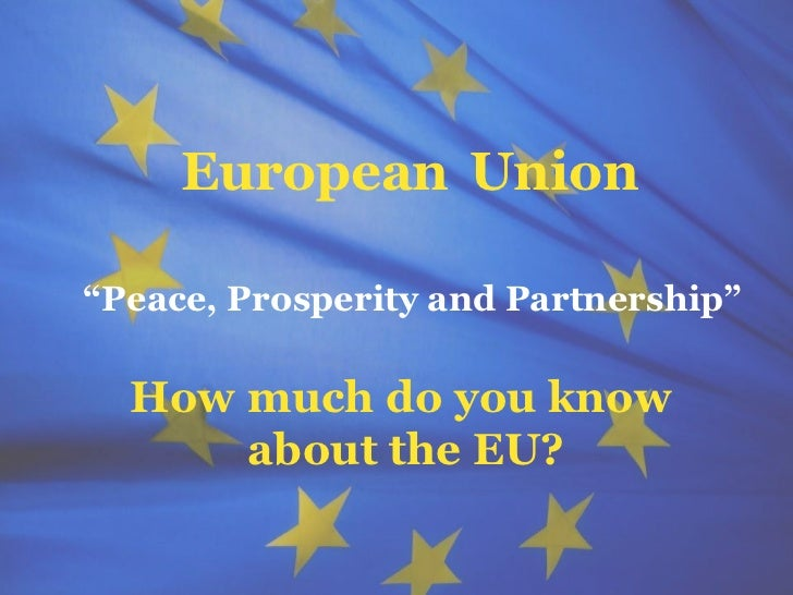 "The European Union     European Union""Peace, Prosperity and Partnership""  How much do you know      about the EU?         ..."