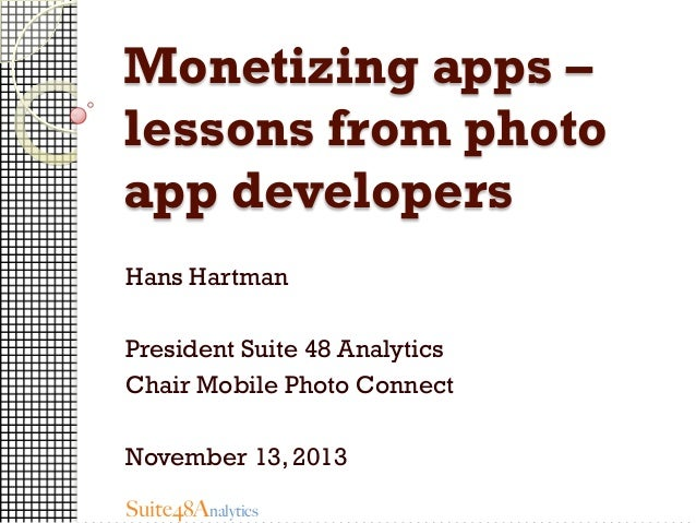 Monetizing apps – lessons from photo app developers Hans Hartman President Suite 48 Analytics Chair Mobile Photo Connect N...