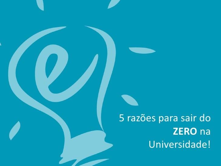 5 razões para sair do            ZERO na      Universidade!