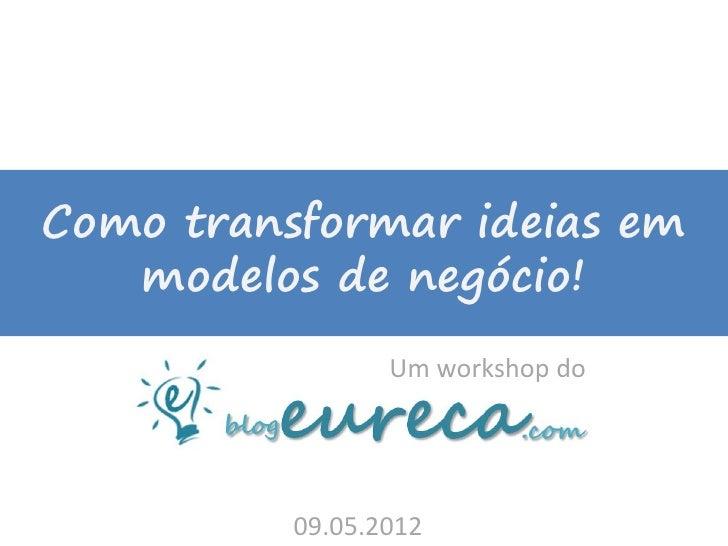 Como transformar ideias em   modelos de negócio!                 Um workshop do          09.05.2012
