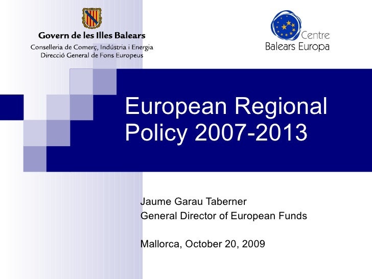 European  Regional  Policy  2007-2013 Jaume Garau Taberner General Director of  European  Funds Mallorca, October 20, 2009
