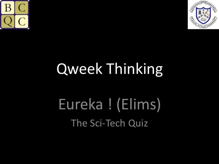 Qweek Thinking<br />Eureka ! (Elims)<br />The Sci-Tech Quiz<br />