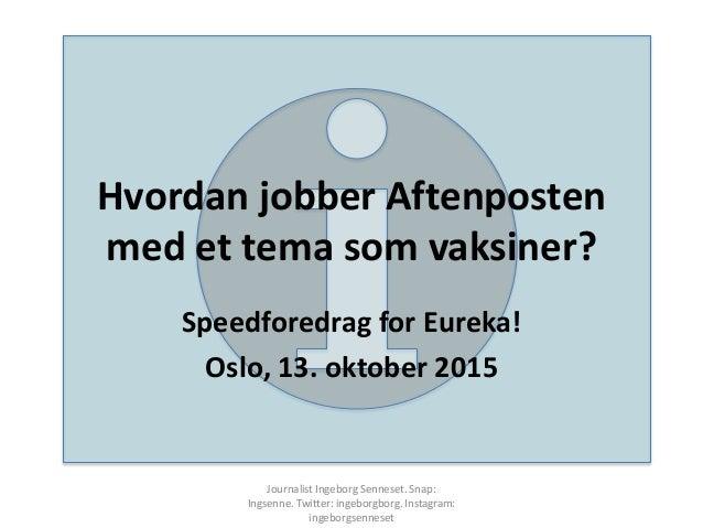 Hvordan jobber Aftenposten med et tema som vaksiner? Speedforedrag for Eureka! Oslo, 13. oktober 2015 Journalist Ingeborg ...
