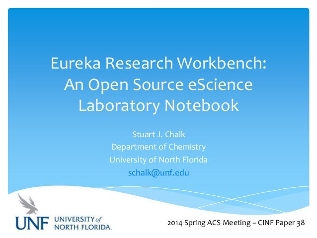 Eureka Research Workbench: An Open Source eScience Laboratory Notebook Stuart J. Chalk Department of Chemistry University ...