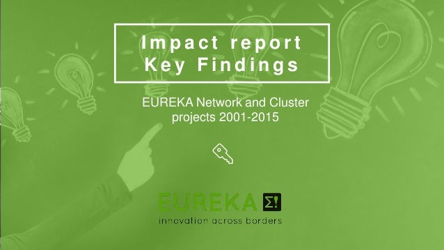 1 I m p a c t r e p o r t K e y F i n d i n g s EUREKA Network and Cluster projects 2001-2015