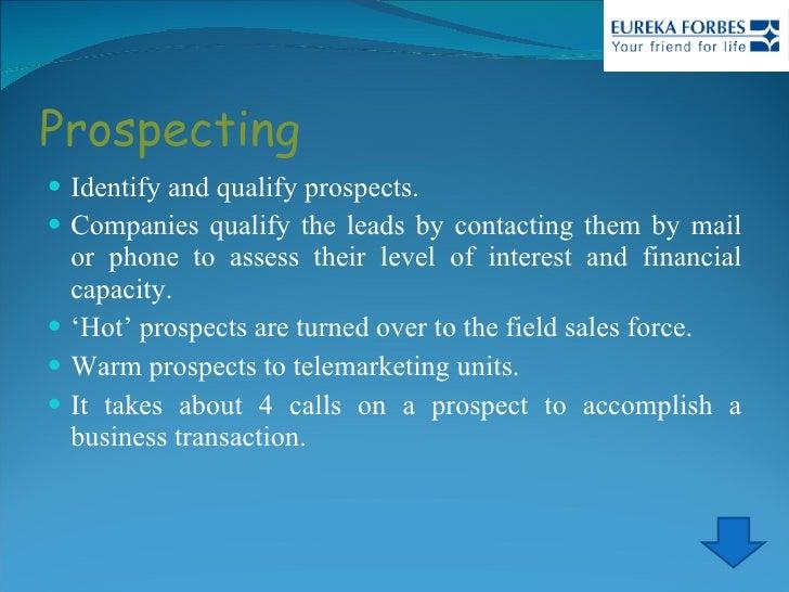 Prospecting <ul><li>Identify and qualify prospects. </li></ul><ul><li>Companies qualify the leads by contacting them by ma...