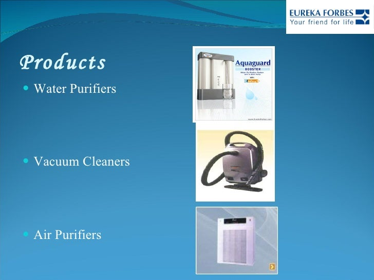 Products <ul><li>Water Purifiers </li></ul><ul><li>Vacuum Cleaners </li></ul><ul><li>Air Purifiers </li></ul>