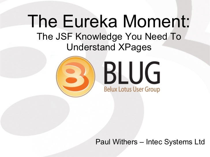 The Eureka Moment: The JSF Knowledge You Need To       Understand XPages            Paul Withers – Intec Systems Ltd