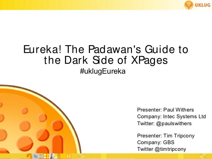 Eureka! The Padawans Guide to    the Dark Side of XPages          #uklugEureka                         Presenter: Paul Wit...