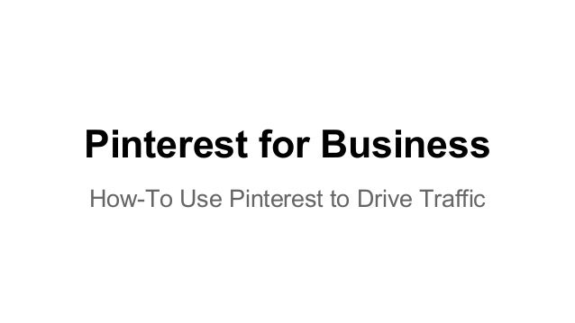 Pinterest for Business How-To Use Pinterest to Drive Traffic