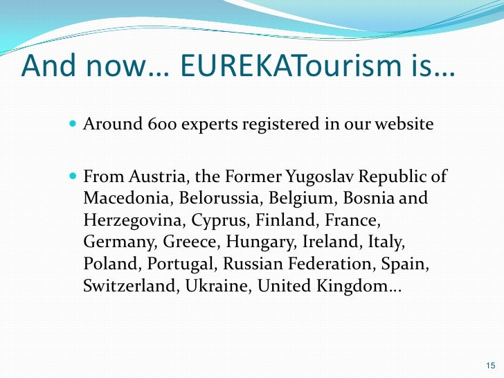 And now… EUREKATourism is…   Around 600 experts registered in our website   From Austria, the Former Yugoslav Republic o...