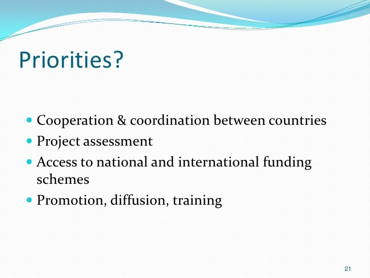 Priorities? Cooperation & coordination between countries Project assessment Access to national and international fundin...