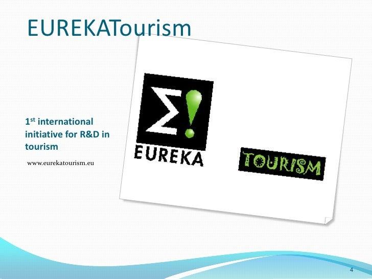 EUREKATourism1st internationalinitiative for R&D intourismwww.eurekatourism.eu                        4