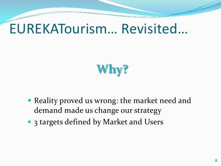 EUREKATourism… Revisited…                     Why?   Reality proved us wrong: the market need and    demand made us chang...