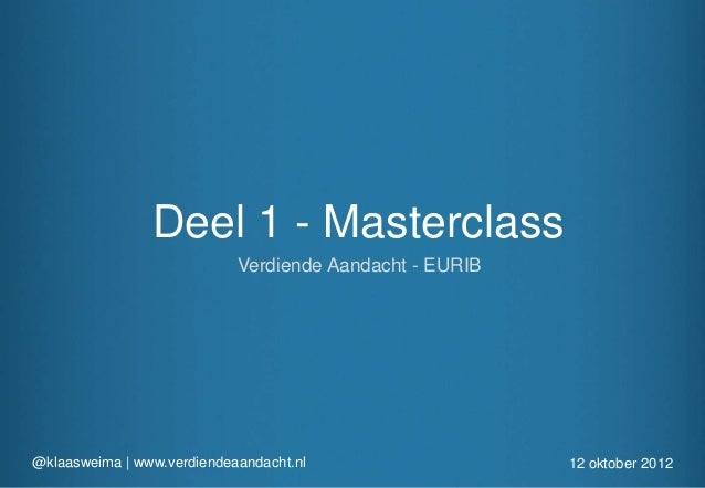 Deel 1 - Masterclass                            Verdiende Aandacht - EURIB@klaasweima | www.verdiendeaandacht.nl          ...