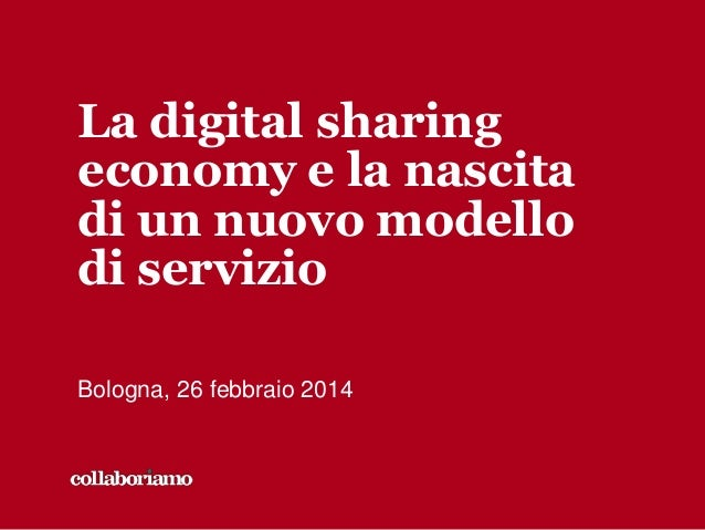 La digital sharing economy e la nascita di un nuovo modello di servizio Bologna, 26 febbraio 2014