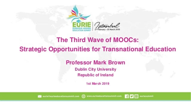 The Third Wave of MOOCs: Strategic Opportunities for Transnational Education Professor Mark Brown Dublin City University R...