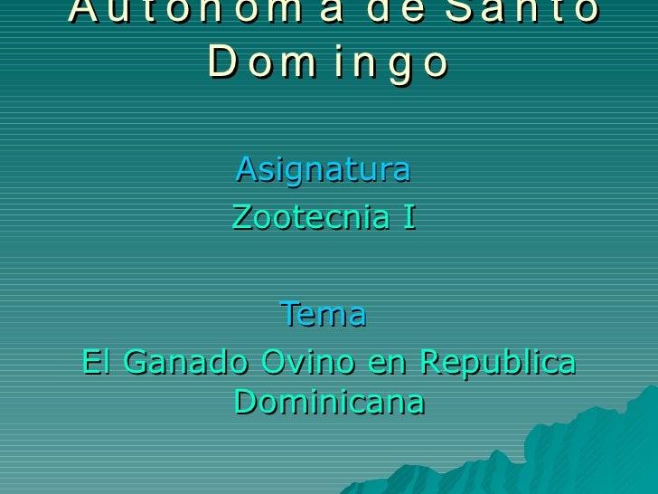 Universidad Autónoma de Santo Domingo   Asignatura  Zootecnia I   Tema   El Ganado Ovino en Republica Dominicana