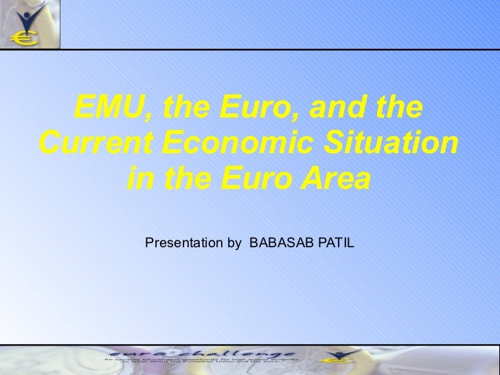 EMU, the Euro, and the  Current Economic Situation  in the Euro Area   Presentation by  BABASAB PATIL