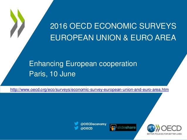 2016 OECD ECONOMIC SURVEYS EUROPEAN UNION & EURO AREA Enhancing European cooperation Paris, 10 June @OECD @OECDeconomy htt...