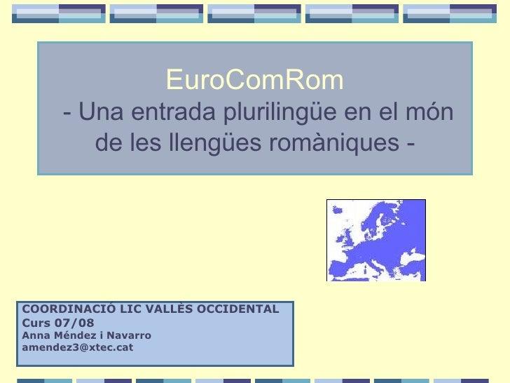 EuroComRom  -   Una entrada plurilingüe en el món de les llengües romàniques - COORDINACIÓ LIC VALLÈS OCCIDENTAL Curs 07/0...
