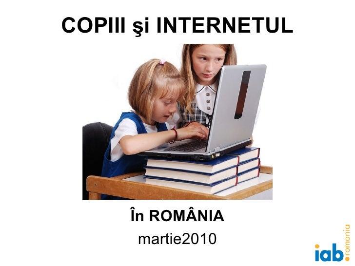 COPIII şi INTERNETUL În ROMÂNIA martie 2010
