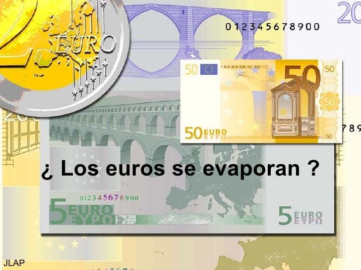 ¿ Los euros se evaporan ? JLAP