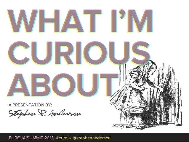 Euro IA Closing Plenary - What I'm Curious About… Slide 3