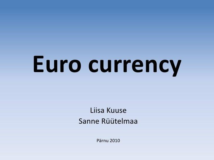 Euro currency<br />Liisa Kuuse<br />Sanne Rüütelmaa<br />Pärnu 2010<br />