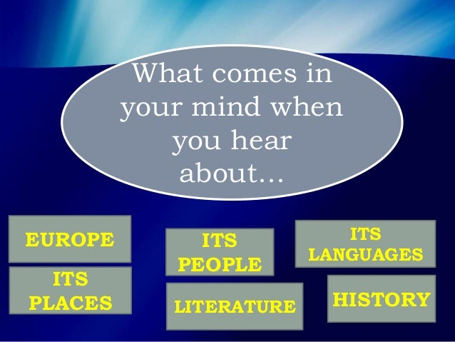 What comes in your mind when you hear about… EUROPE ITS PLACES ITS PEOPLE ITS LANGUAGES HISTORYLITERATURE