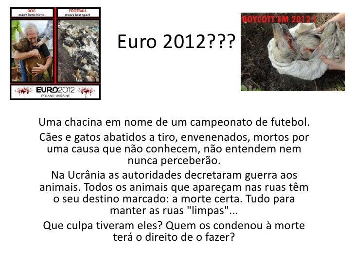 Euro 2012???Uma chacina em nome de um campeonato de futebol.Cães e gatos abatidos a tiro, envenenados, mortos por uma caus...