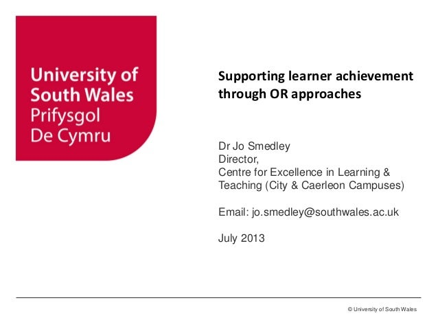 © University of South Wales Supporting learner achievement through OR approaches Dr Jo Smedley Director, Centre for Excell...