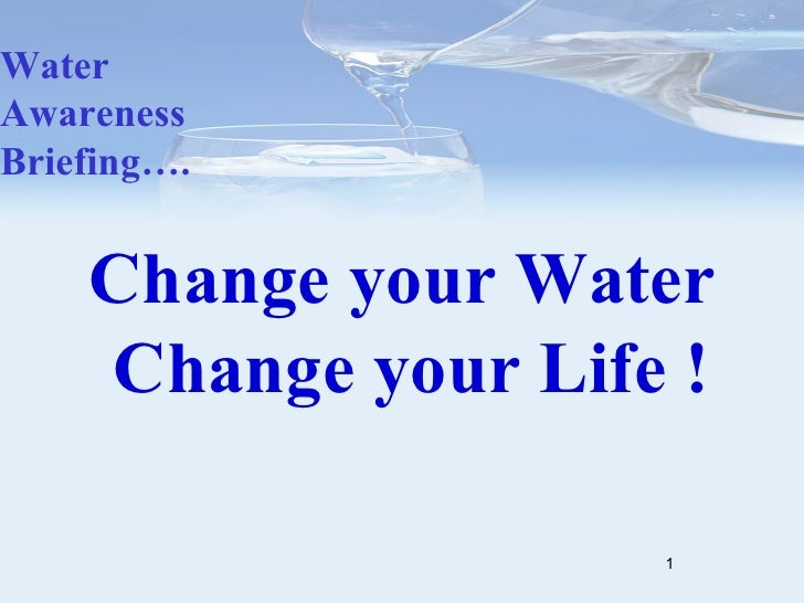 Change your Water   Change your Life ! Water Awareness Briefing….