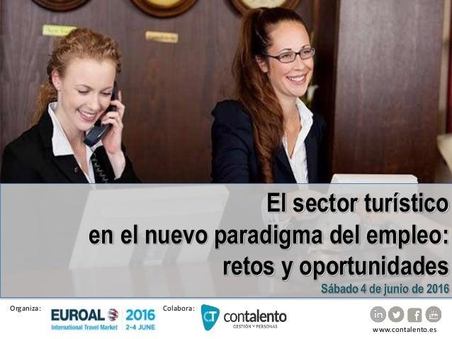 El sector turístico en el nuevo paradigma del empleo: retos y oportunidades Sábado 4 de junio de 2016 Colabora:Organiza: w...