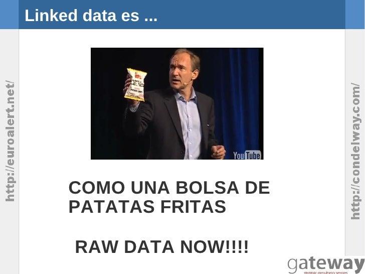 Linked data es ...     COMO UNA BOLSA DE     PATATAS FRITAS      RAW DATA NOW!!!!