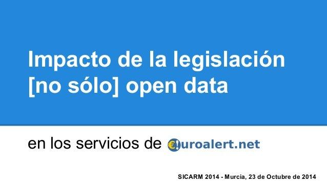 Impacto de la legislación  [no sólo] open data  en los servicios de  SICARM 2014 - Murcia, 23 de Octubre de 2014