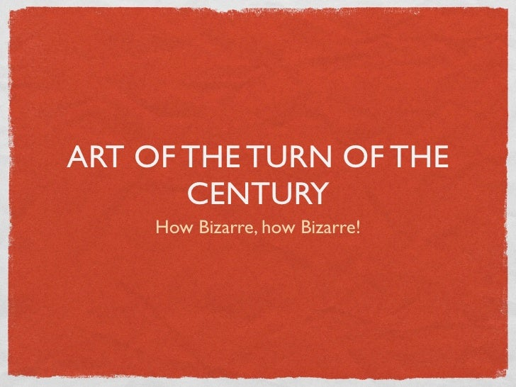 ART OF THE TURN OF THE        CENTURY      How Bizarre, how Bizarre!
