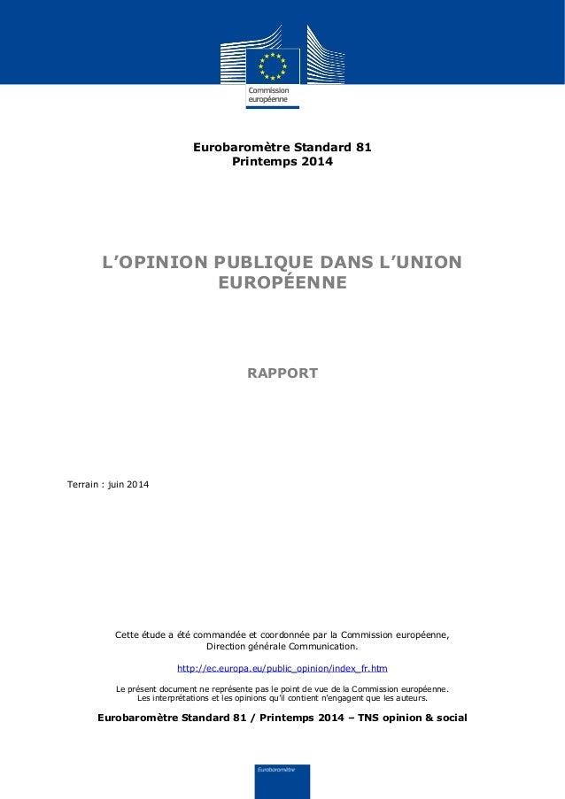 Eurobaromètre Standard 81 Printemps 2014 L'OPINION PUBLIQUE DANS L'UNION EUROPÉENNE RAPPORT Terrain : juin 2014 Cette étud...