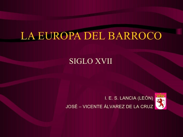 LA EUROPA DEL BARROCO SIGLO XVII I. E. S. LANCIA (LEÓN) JOSÉ – VICENTE ÁLVAREZ DE LA CRUZ