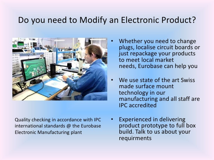 Do you need to Modify an Electronic Product?<br />Whether you need to change plugs, localise circuit boards or just repack...